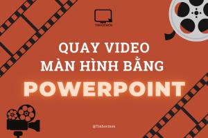 Quay video màn hình bằng Powerpoint cực hay